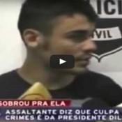 Assaltante diz que a culpa por seus crimes, é da presidente Dilma